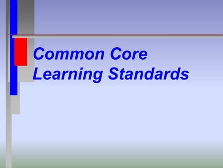 Common Core Learning Standards. Common Questions What is the Common Core? What should my child be doing? Are they Important? Should I be concerned about.
