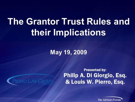 The Grantor Trust Rules and their Implications May 19, 2009 Presented by: Philip A. Di Giorgio, Esq. & Louis W. Pierro, Esq.