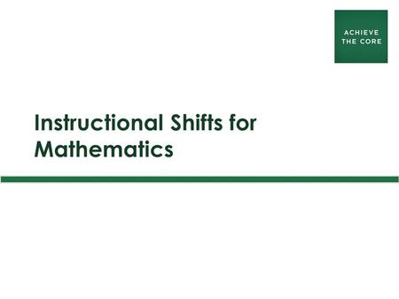 Instructional Shifts for Mathematics. achievethecore.org 2 Instructional Shifts in Mathematics 1.Focus: Focus strongly where the Standards focus. 2.Coherence: