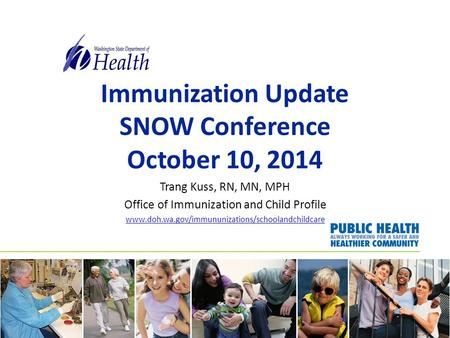 Immunization Update SNOW Conference October 10, 2014 Trang Kuss, RN, MN, MPH Office of Immunization and Child Profile www.doh.wa.gov/immununizations/schoolandchildcare.