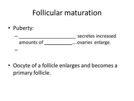 Follicular maturation Puberty: – ______________________ secretes increased amounts of ___________….ovaries enlarge. – Oocyte of a follicle enlarges and.