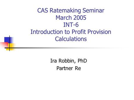 CAS Ratemaking Seminar March 2005 INT-6 Introduction to Profit Provision Calculations Ira Robbin, PhD Partner Re.