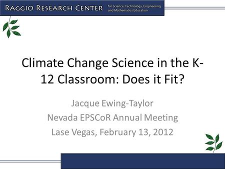 Climate Change Science in the K- 12 Classroom: Does it Fit? Jacque Ewing-Taylor Nevada EPSCoR Annual Meeting Lase Vegas, February 13, 2012.