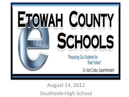 August 14, 2012 Southside High School. GradeAssessment(s) 12WorkKeys 11ACT w/Writing 10PLAN 9Transition 8EXPLORE 7ARMT+ 6ARMT+ 5ARMT+ 4ARMT+ 3ARMT+ 2Developmentally.