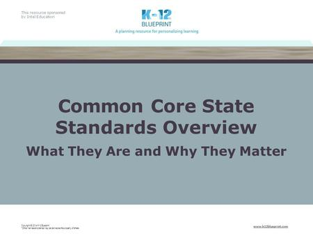 This resource sponsored by Intel Education www.k12blueprint.com Common Core State Standards Overview What They Are and Why They Matter Copyright © 2014.
