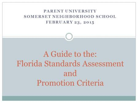 PARENT UNIVERSITY SOMERSET NEIGHBORHOOD SCHOOL FEBRUARY 23, 2015 A Guide to the: Florida Standards Assessment and Promotion Criteria.