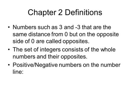 Chapter 2 Definitions Numbers such as 3 and -3 that are the same distance from 0 but on the opposite side of 0 are called opposites. The set of integers.