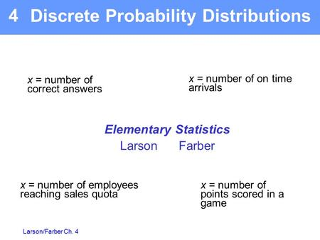 Larson/Farber Ch. 4 Elementary Statistics Larson Farber 4 x = number of on time arrivals x = number of points scored in a game x = number of employees.