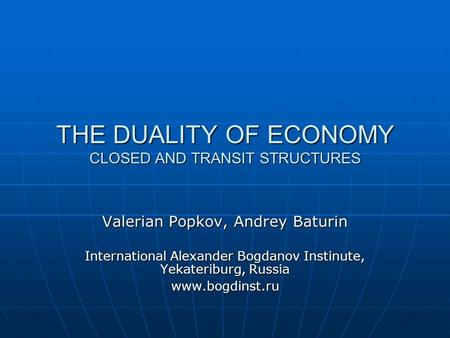 THE DUALITY OF ECONOMY CLOSED AND TRANSIT STRUCTURES Valerian Popkov, Andrey Baturin International Alexander Bogdanov Instinute, Yekateriburg, Russia www.bogdinst.ru.