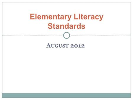A UGUST 2012 Elementary Literacy Standards. New Standards for Literacy Key Intended Learnings– Teachers will… Examine capacities of college and career.