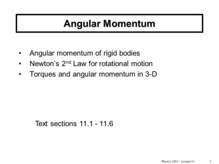 Physics 1D03 - Lecture 301 Angular Momentum Angular momentum of rigid bodies Newton's 2 nd Law for rotational motion Torques and angular momentum in 3-D.