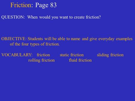 Friction: Page 83 QUESTION: When would you want to create friction? OBJECTIVE: Students will be able to name and give everyday examples of the four types.