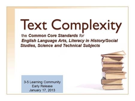 Text Complexity the Common Core Standards for English Language Arts, Literacy in History/Social Studies, Science and Technical Subjects 3-5 Learning Community.