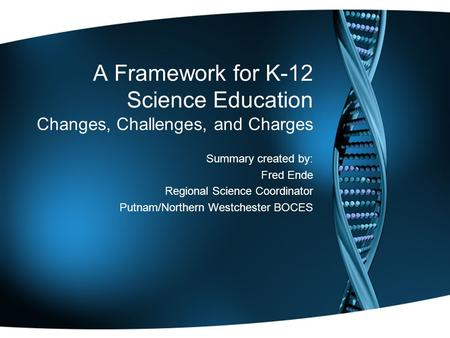A Framework for K-12 Science Education Changes, Challenges, and Charges Summary created by: Fred Ende Regional Science Coordinator Putnam/Northern Westchester.