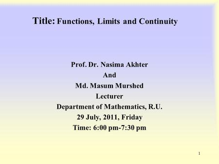 Title: Functions, Limits <strong>and</strong> Continuity Prof. Dr. Nasima Akhter <strong>And</strong> Md. Masum Murshed Lecturer Department of Mathematics, R.U. 29 July, 2011, Friday Time: