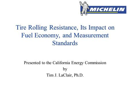 Tire Rolling Resistance, Its Impact on Fuel Economy, and Measurement Standards Presented to the California Energy Commission by Tim J. LaClair, Ph.D.