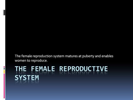 The female reproduction system matures at puberty and enables women to reproduce.
