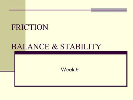 FRICTION BALANCE & STABILITY Week 9. What is Friction? Friction ______________ motion Occurs when one body moves across the ______________ of another.