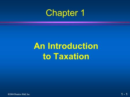 1 - 1 ©2004 Prentice Hall, Inc. An Introduction to Taxation Chapter 1.