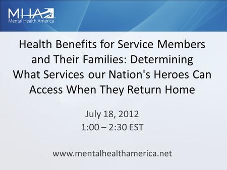 Health Benefits for Service Members and Their Families: Determining What Services our Nation's Heroes Can Access When They Return Home July 18, 2012 1:00.