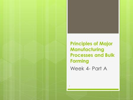 Principles of Major Manufacturing Processes and Bulk Forming Week 4- Part A 1.