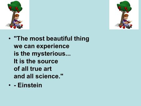 The most beautiful thing we can experience is the mysterious... It is the source of all true art and all science. - Einstein.