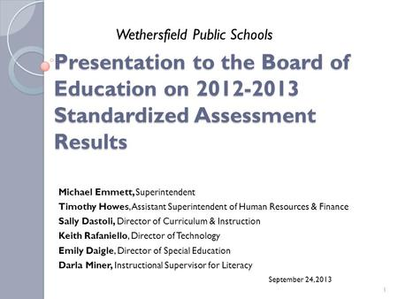 Presentation to the Board of Education on 2012-2013 Standardized Assessment Results Michael Emmett, Superintendent Timothy Howes, Assistant Superintendent.