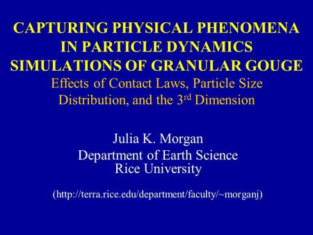 CAPTURING PHYSICAL PHENOMENA IN PARTICLE DYNAMICS SIMULATIONS OF GRANULAR GOUGE Effects of Contact Laws, Particle Size Distribution, and the 3 rd Dimension.