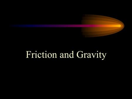 Friction and Gravity. What is Friction? Friction is the resistance to the sliding, rolling, or flowing motion of an object due to its contact with another.