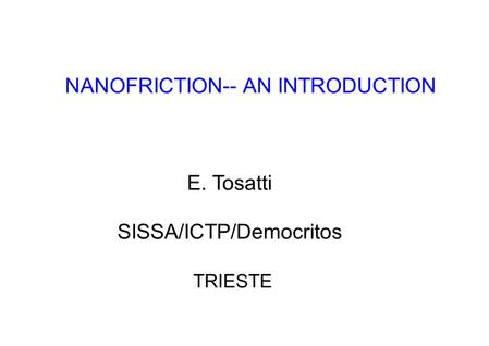 NANOFRICTION-- AN INTRODUCTION E. Tosatti SISSA/ICTP/Democritos TRIESTE.
