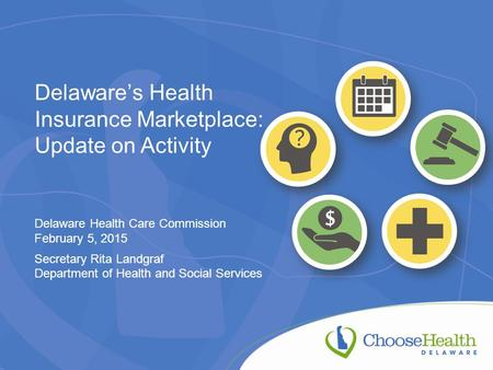 Delaware's Health Insurance Marketplace: Update on Activity Delaware Health Care Commission February 5, 2015 Secretary Rita Landgraf Department of Health.