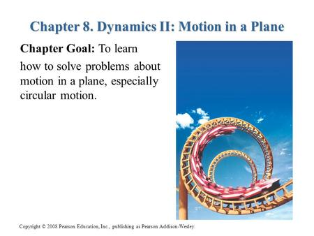 Copyright © 2008 Pearson Education, Inc., publishing as Pearson Addison-Wesley. Chapter 8. Dynamics II: Motion in a Plane Chapter Goal: To learn how to.