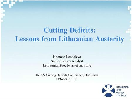 Cutting Deficits: Lessons from Lithuanian Austerity Kaetana Leontjeva Senior Policy Analyst Lithuanian Free Market Institute INESS Cutting Deficits Conference,
