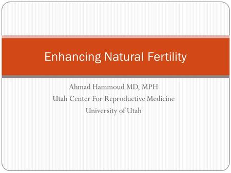 Ahmad Hammoud MD, MPH Utah Center For Reproductive Medicine University of Utah Enhancing Natural Fertility.