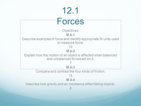 12.1 Forces Objectives: M 4-1 Describe examples of force and identify appropriate SI units used to measure force. 10 M 4-2 Explain how the motion of an.