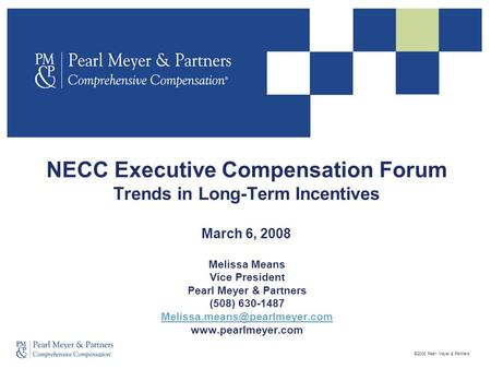 ©2008 Pearl Meyer & Partners NECC Executive Compensation Forum Trends in Long-Term Incentives March 6, 2008 Melissa Means Vice President Pearl Meyer &