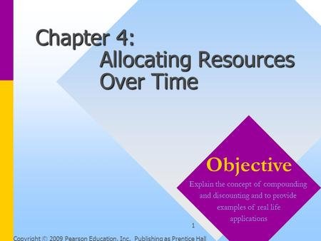 Copyright © 2009 Pearson Education, Inc. Publishing as Prentice Hall 1 Chapter 4: Allocating Resources Over Time Objective Explain the concept of compounding.