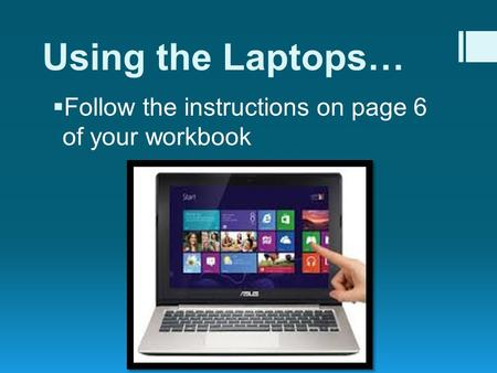 Using the Laptops…  Follow the instructions on page 6 of your workbook.