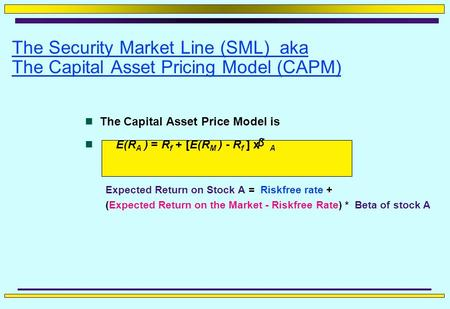 The Security Market Line (SML) aka The Capital Asset Pricing Model (CAPM) The Capital Asset Price Model is E(R A ) = R f + [E(R M ) - R f ] x A Expected.