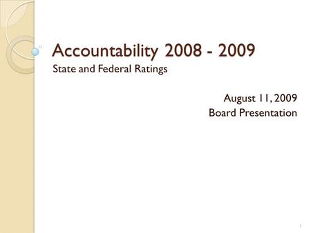 Accountability 2008 - 2009 State and Federal Ratings August 11, 2009 Board Presentation 1.