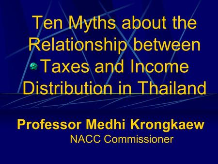 Ten Myths about the Relationship between Taxes and Income Distribution in Thailand Professor Medhi Krongkaew NACC Commissioner.