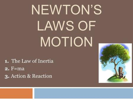 NEWTON'S LAWS OF MOTION 1. The Law of Inertia 2. F=ma 3. Action & Reaction.