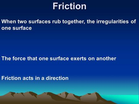 Friction When two surfaces rub together, the irregularities of one surface The force that one surface exerts on another Friction acts in a direction.