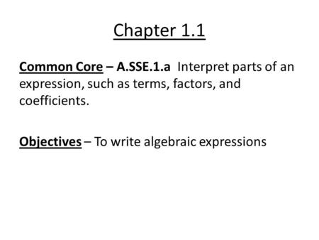 Chapter 1.1 Common Core – A.SSE.1.a Interpret parts of an expression, such as terms, factors, and coefficients. Objectives – To write algebraic expressions.