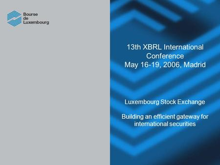 13th XBRL International Conference May 16-19, 2006, Madrid Luxembourg Stock Exchange Building an efficient gateway for international securities.