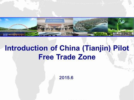 2015.6 Introduction of China (Tianjin) Pilot Free Trade Zone.