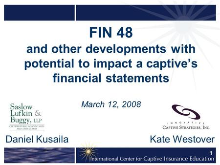 1 FIN 48 and other developments with potential to impact a captive's financial statements March 12, 2008 Daniel Kusaila Kate Westover.