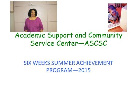 Academic Support and Community Service Center—ASCSC SIX WEEKS SUMMER ACHIEVEMENT PROGRAM—2015.