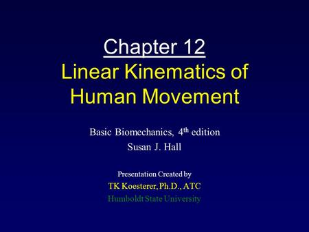 Chapter 12 Linear Kinematics of Human Movement Basic Biomechanics, 4 th edition Susan J. Hall Presentation Created by TK Koesterer, Ph.D., ATC Humboldt.