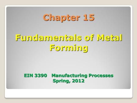 Chapter 15 Fundamentals of Metal Forming EIN 3390 Manufacturing Processes Spring, 2012.